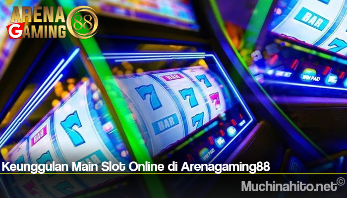 Keunggulan Main Slot Online di Arenagaming88